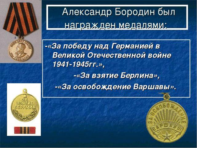 Александр Бородин был награжден медалями: -«За победу над Германией в Велико...
