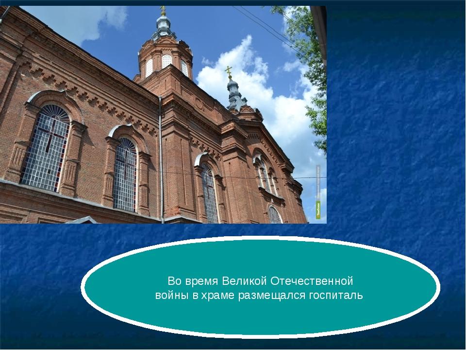 Во время Великой Отечественной войны в храме размещался госпиталь
