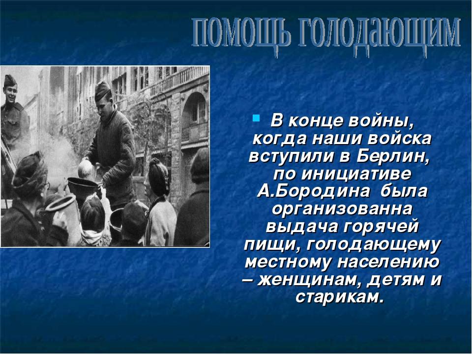 В конце войны, когда наши войска вступили в Берлин, по инициативе А.Бородина...