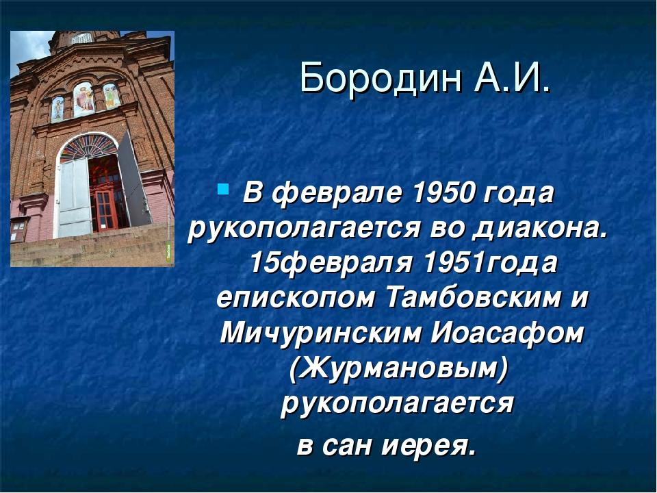 Бородин А.И. В феврале 1950 года рукополагается во диакона. 15февраля 1951год...