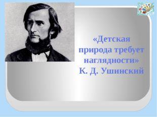 «Детская природа требует наглядности» К. Д. Ушинский