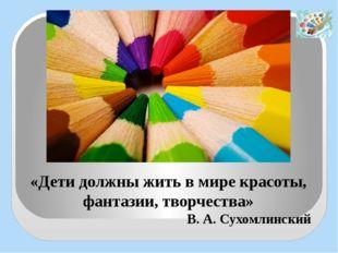 «Дети должны жить в мире красоты, фантазии, творчества» В. А. Сухомлинский