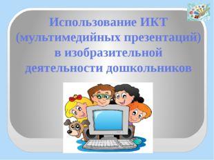 Использование ИКТ (мультимедийных презентаций) в изобразительной деятельности