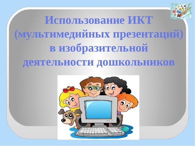 Использование ИКТ (мультимедийных презентаций) в изобразительной деятельности...