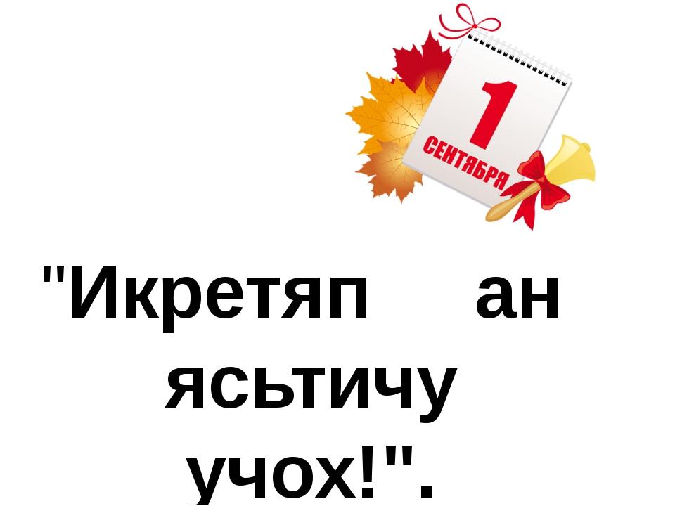 """Икретяп ан ясьтичу учох!""."