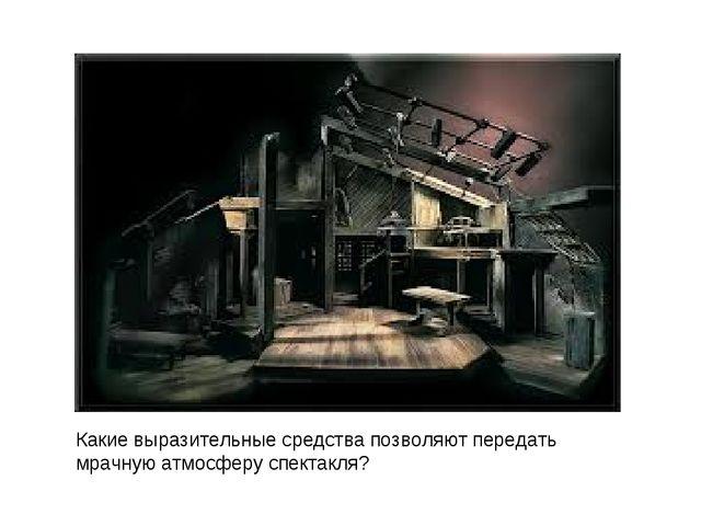 Какие выразительные средства позволяют передать мрачную атмосферу спектакля?