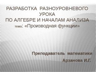 РАЗРАБОТКА РАЗНОУРОВНЕВОГО УРОКА ПО АЛГЕБРЕ И НАЧАЛАМ АНАЛИЗА тема: «Производ