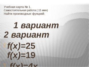 Учебная карта № 1. Самостоятельная работа ( 15 мин) Найти производные фунцкий