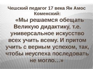 Чешский педагог 17 века Ян Амос Коменский: «Мы решаемся обещать Великую дидак
