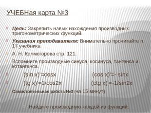 УЧЕБНая карта №3 Цель: Закрепить навык нахождения производных тригонометричес