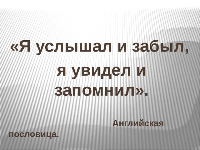 «Я услышал и забыл, я увидел и запомнил». Английская пословица.