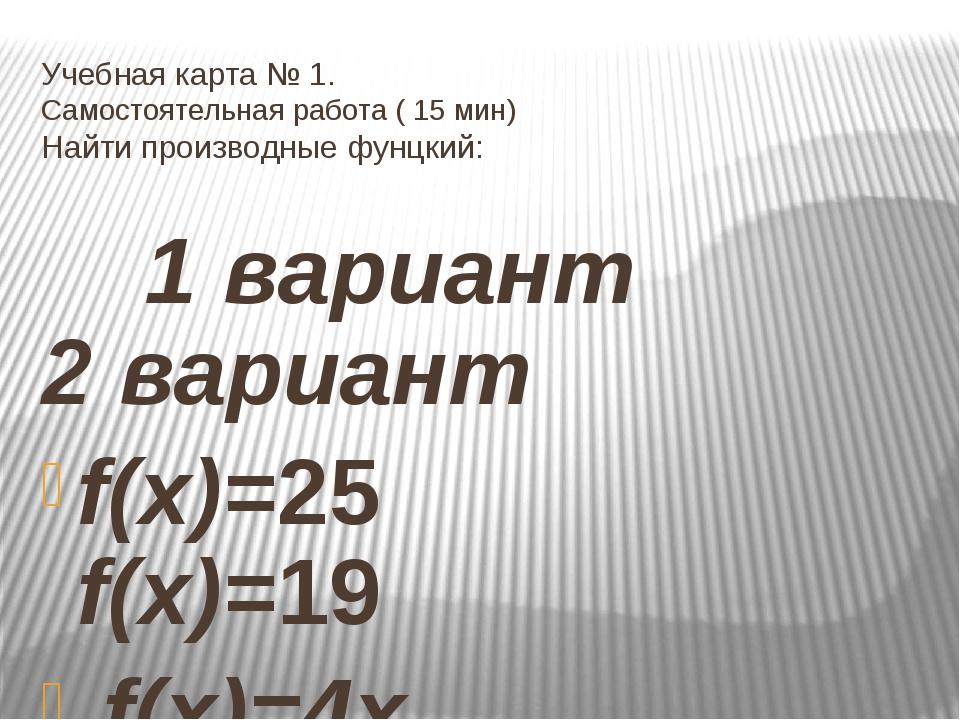 Учебная карта № 1. Самостоятельная работа ( 15 мин) Найти производные фунцкий...