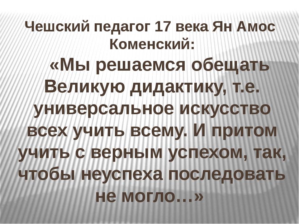 Чешский педагог 17 века Ян Амос Коменский: «Мы решаемся обещать Великую дидак...