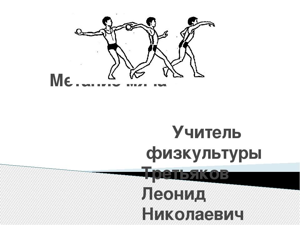 Метание мяча Учитель физкультуры Третьяков Леонид Николаевич Гимназия№16