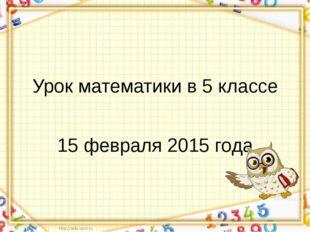 Урок математики в 5 классе 15 февраля 2015 года