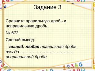 Задание 3 Сравните правильную дробь и неправильную дробь. № 672 Сделай вывод: