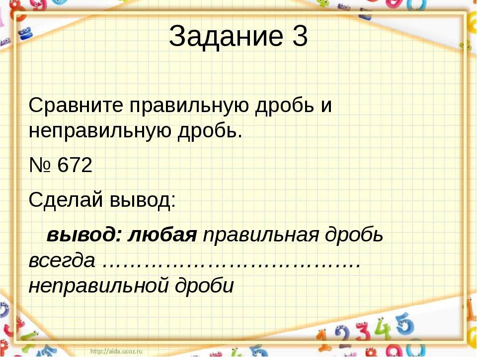 Задание 3 Сравните правильную дробь и неправильную дробь. № 672 Сделай вывод:...