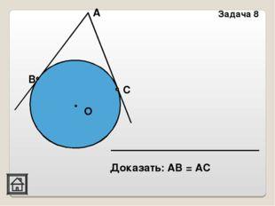 Доказать: АВ = АС Задача 8 О В А С