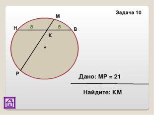 Задача 10 Р Н М В К 8 6 Дано: МР = 21