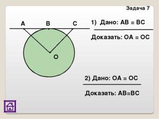 Задача 7 О А В С Дано: АВ = ВС Доказать: ОА = ОС 2) Дано: ОА = ОС
