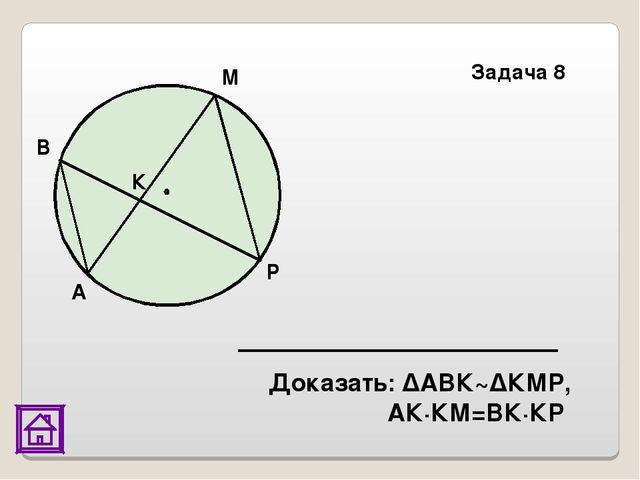 Доказать: ΔАВК~ΔКМР, АК·КМ=ВК·КР Задача 8 А В М Р К