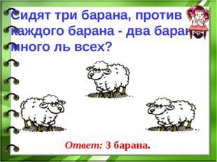 Сидят три барана, против каждого барана - два барана, много ль всех? Ответ: 3