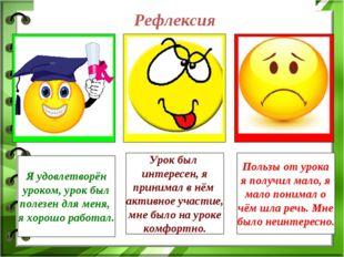 Рефлексия Я удовлетворён уроком, урок был полезен для меня, я хорошо работал.