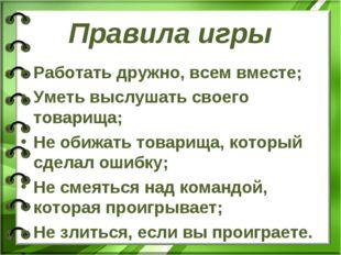 Правила игры Работать дружно, всем вместе; Уметь выслушать своего товарища; Н