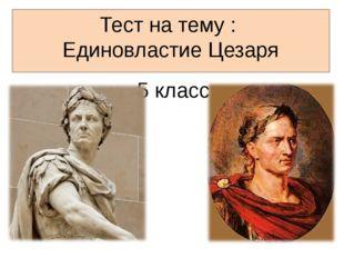 Тест на тему : Единовластие Цезаря 5 класс
