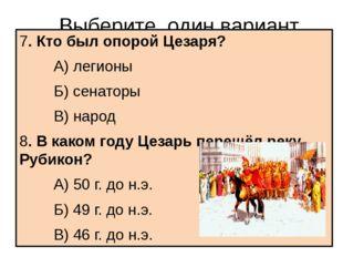 Выберите один вариант ответа 7. Кто был опорой Цезаря? А) легионы Б) сена