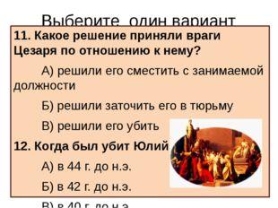 Выберите один вариант ответа 11. Какое решение приняли враги Цезаря по отноше