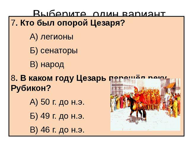 Выберите один вариант ответа 7. Кто был опорой Цезаря? А) легионы Б) сена...