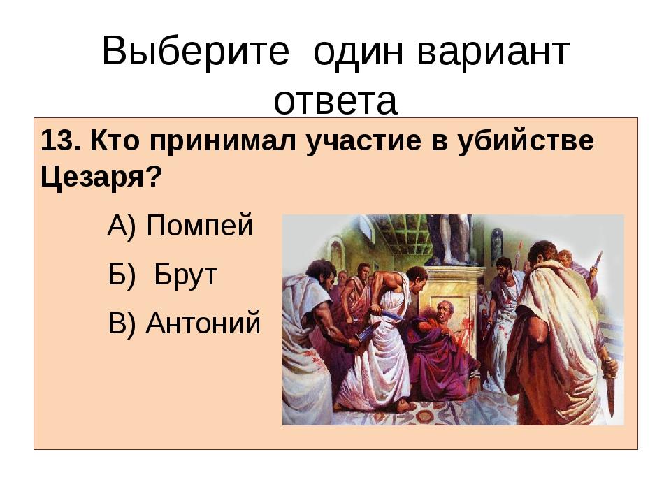 Выберите один вариант ответа 13. Кто принимал участие в убийстве Цезаря? А)...
