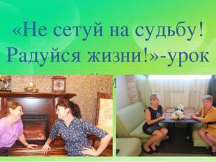 «Не сетуй на судьбу! Радуйся жизни!»-урок моей мамы.