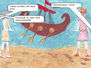 Триеру на берег там тащат рабы… Обычное дело,- сказал Гиерон. Послушай –ка, ц