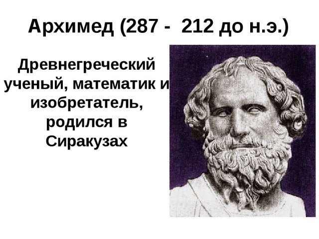Древнегреческий ученый, математик и изобретатель, родился в Сиракузах Архимед...