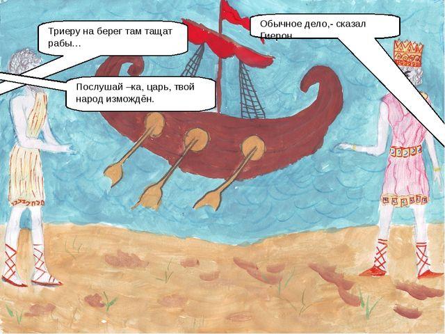 Триеру на берег там тащат рабы… Обычное дело,- сказал Гиерон. Послушай –ка, ц...