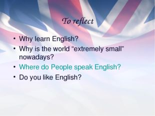 "To reflect Why learn English? Why is the world ""extremely small"" nowadays? Wh"