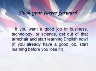 Push your career forward If you want a good job in business, technology, or s