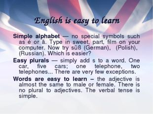 English is easy to learn Simple alphabet — no special symbols such as é or ä.