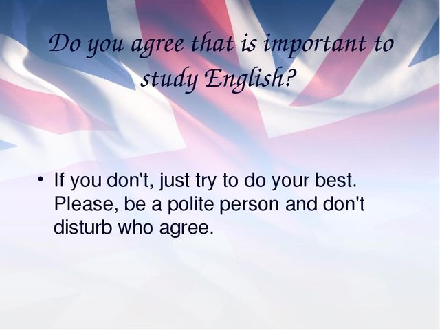 Do you agree that is important to study English? If you don't, just try to do...