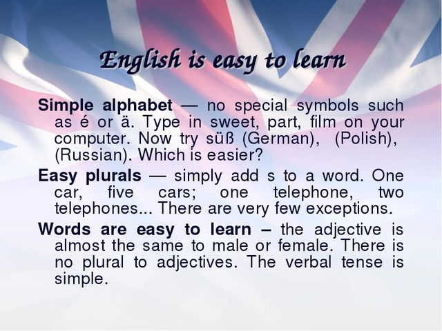 English is easy to learn Simple alphabet — no special symbols such as é or ä....