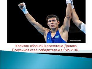Капитан сборной КазахстанаДанияр Елеусиновстал победителем в Рио-2016.