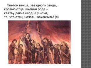 Светом венца, звездного свода, кровью отца, именем рода – клятву даю в сердц