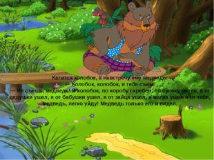 Катится колобок, а навстречу ему медведь: — Колобок, колобок, я тебя съем! —
