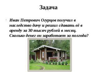 Задача Иван Петрович Огурцов получил в наследство дачу и решил сдавать её в а