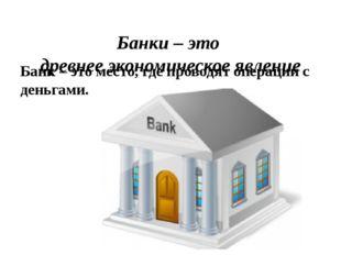 Банк – это место, где проводят операции с деньгами. Банки – это древнее эконо