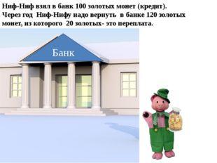 Банк Ниф-Ниф взял в банк 100 золотых монет (кредит). Через год Ниф-Нифу надо