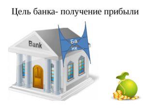 Цель банка- получение прибыли Банк