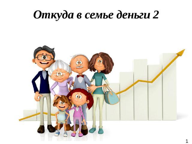 Откуда в семье деньги 2 1